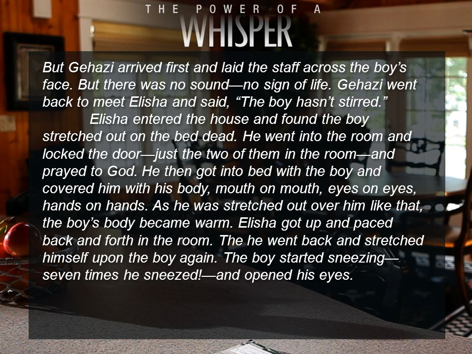 But Gehazi arrived first and laid the staff across the boy's face.