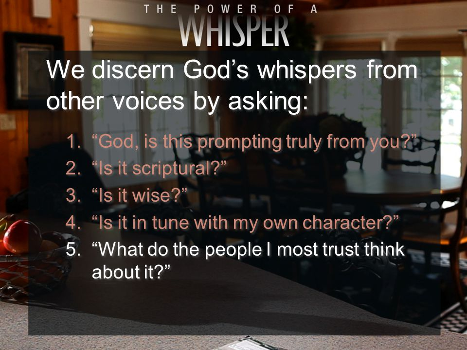 1. God, is this prompting truly from you 2. Is it scriptural 3. Is it wise 4. Is it in tune with my own character 5. What do the people I most trust think about it 1. God, is this prompting truly from you 2. Is it scriptural 3. Is it wise 4. Is it in tune with my own character 5. What do the people I most trust think about it We discern God's whispers from other voices by asking: