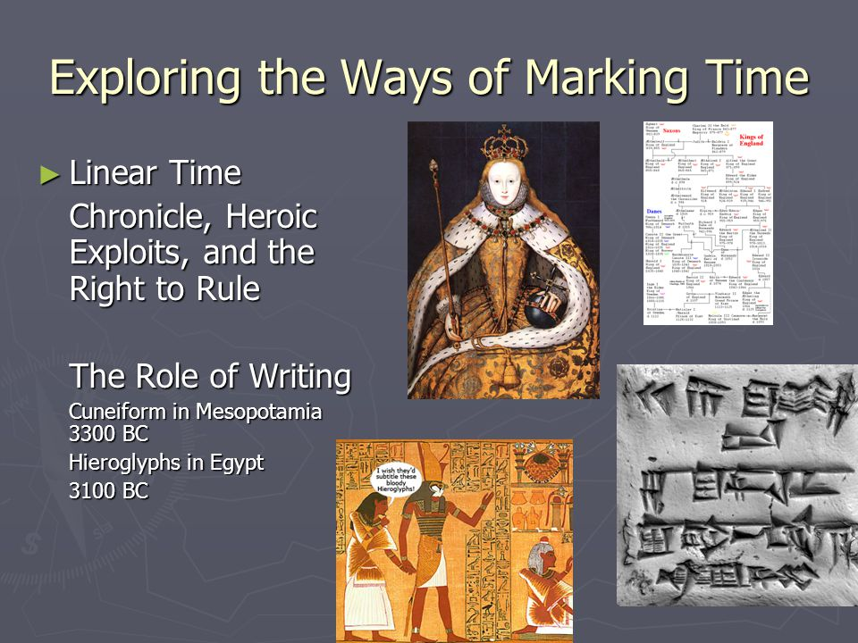 Exploring the Ways of Marking Time ► Linear Time Chronicle, Heroic Exploits, and the Right to Rule The Role of Writing Cuneiform in Mesopotamia 3300 BC Hieroglyphs in Egypt 3100 BC