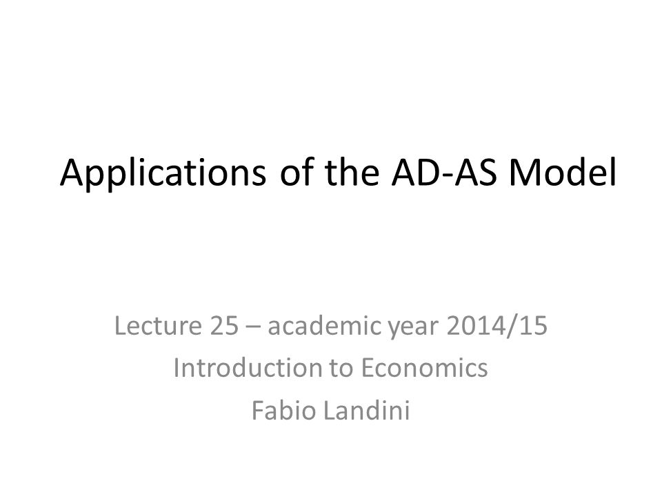 Applications of the AD-AS Model Lecture 25 – academic year 2014/15 Introduction to Economics Fabio Landini