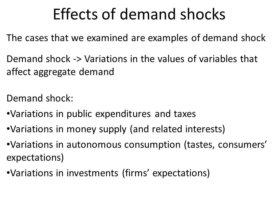 The cases that we examined are examples of demand shock Demand shock -> Variations in the values of variables that affect aggregate demand Demand shoc