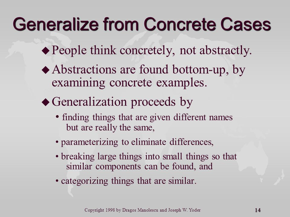 14 Copyright 1998 by Dragos Manolescu and Joseph W. Yoder Generalize from Concrete Cases u u People think concretely, not abstractly. u u Abstractions