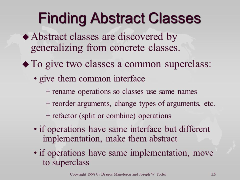 15 Copyright 1998 by Dragos Manolescu and Joseph W. Yoder Finding Abstract Classes u u Abstract classes are discovered by generalizing from concrete c
