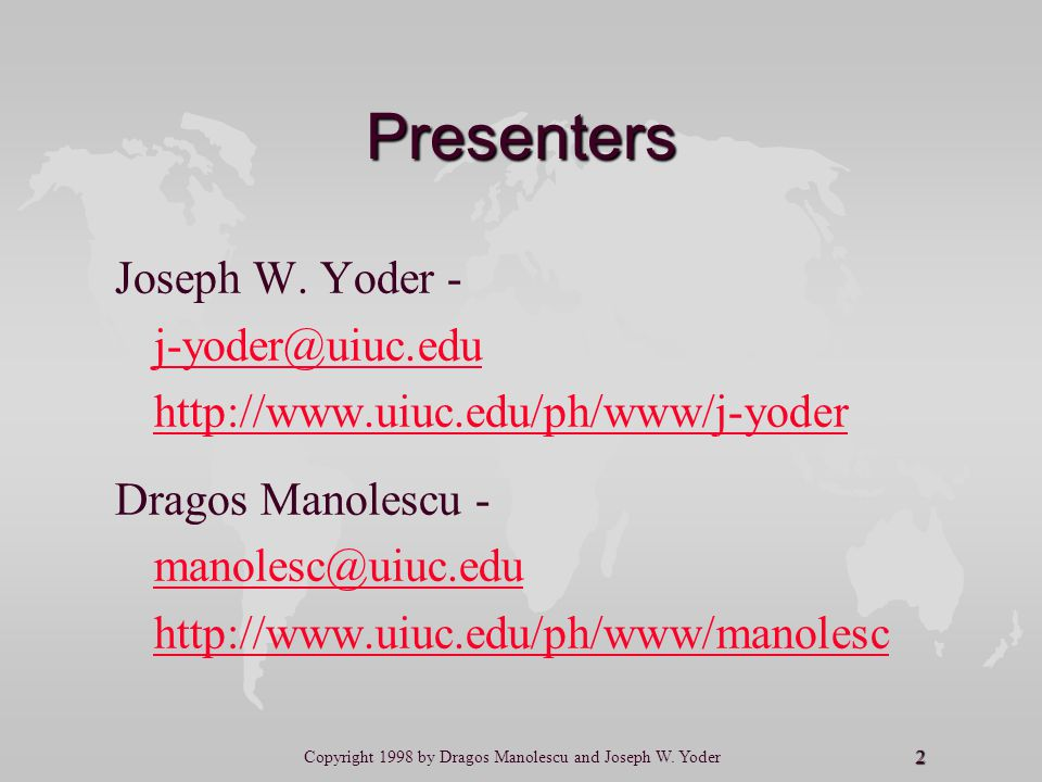 2 Copyright 1998 by Dragos Manolescu and Joseph W. Yoder Presenters Joseph W. Yoder - j-yoder@uiuc.edu http://www.uiuc.edu/ph/www/j-yoder Dragos Manol