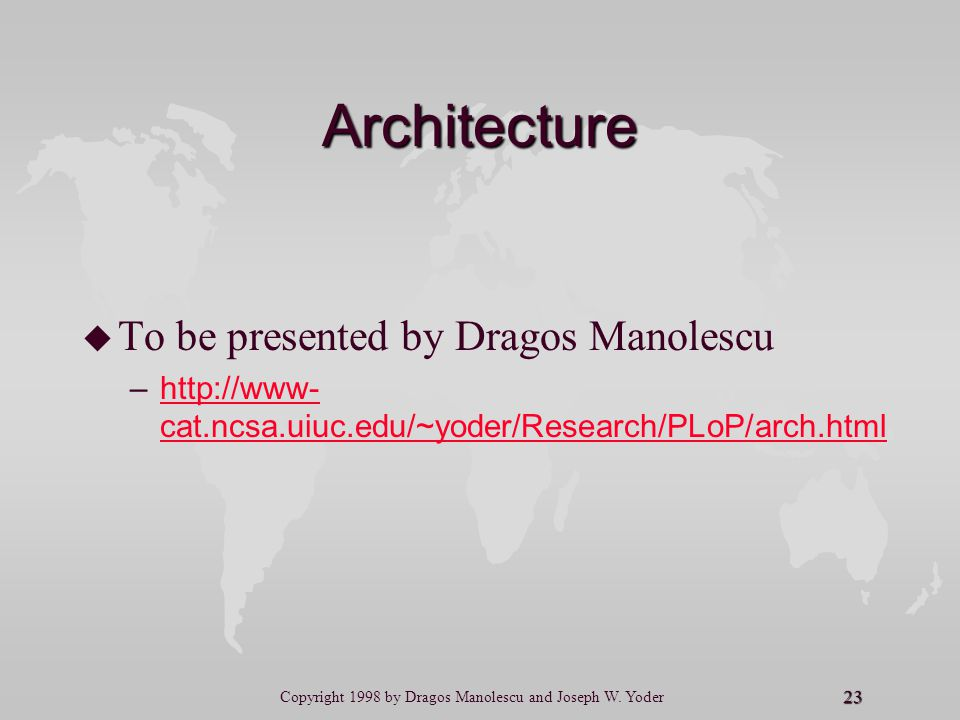 23 Copyright 1998 by Dragos Manolescu and Joseph W. Yoder Architecture u u To be presented by Dragos Manolescu – –http://www- cat.ncsa.uiuc.edu/~yoder