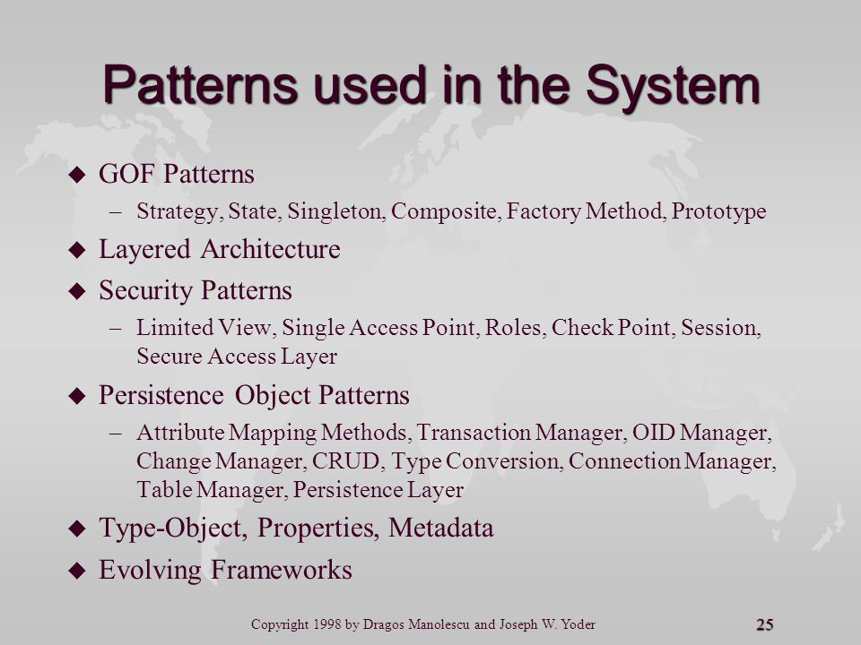25 Copyright 1998 by Dragos Manolescu and Joseph W. Yoder Patterns used in the System u u GOF Patterns – –Strategy, State, Singleton, Composite, Facto