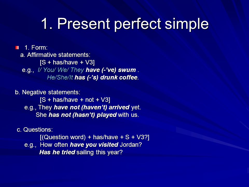 1. Present perfect simple 1. Form: a. Affirmative statements: a. Affirmative statements: [S + has/have + V3] [S + has/have + V3] e.g., I/ You/ We/ The