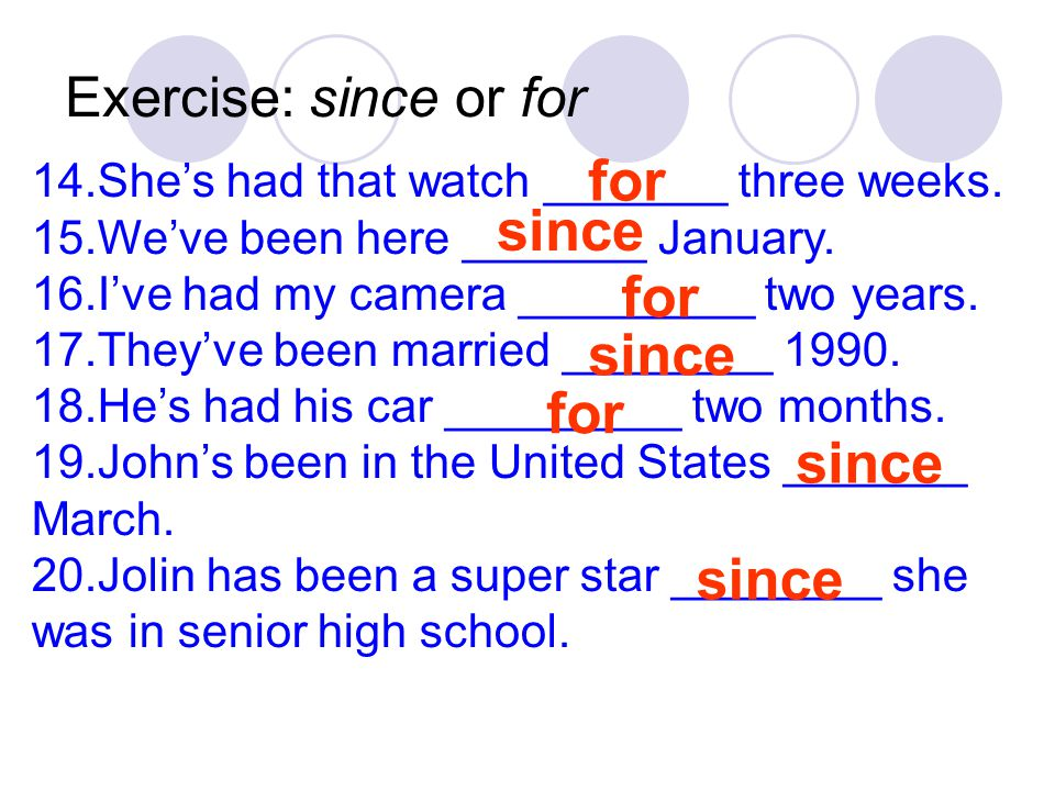 Exercise: since or for 14.She's had that watch _______ three weeks. 15.We've been here _______ January. 16.I've had my camera _________ two years. 17.