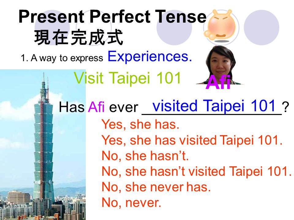 Present Perfect Tense 現在完成式 1. A way to express Experiences. Yes, she has. Yes, she has visited Taipei 101. No, she hasn't. No, she hasn't visited Tai