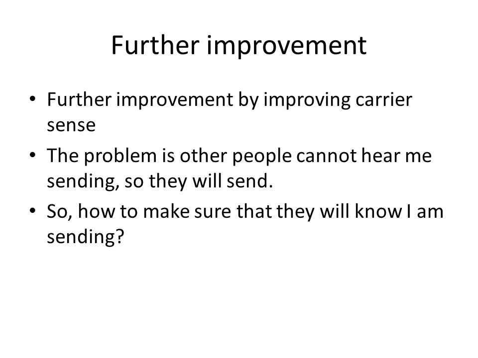 Further improvement Further improvement by improving carrier sense The problem is other people cannot hear me sending, so they will send.