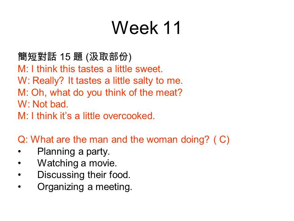 Week 11 簡短對話 15 題 ( 汲取部份 ) M: I think this tastes a little sweet.