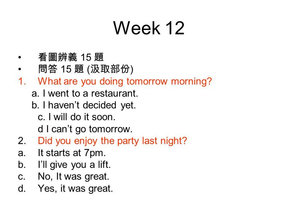 Week 12 看圖辨義 15 題 問答 15 題 ( 汲取部份 ) 1.What are you doing tomorrow morning.