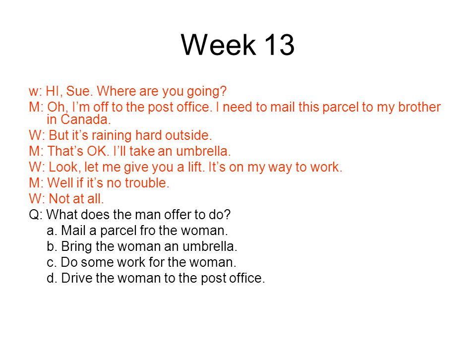 Week 13 w: HI, Sue. Where are you going. M: Oh, I'm off to the post office.