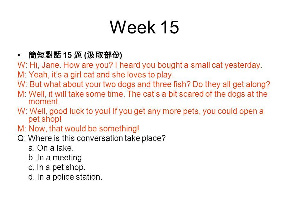 Week 15 簡短對話 15 題 ( 汲取部份 ) W: Hi, Jane. How are you.