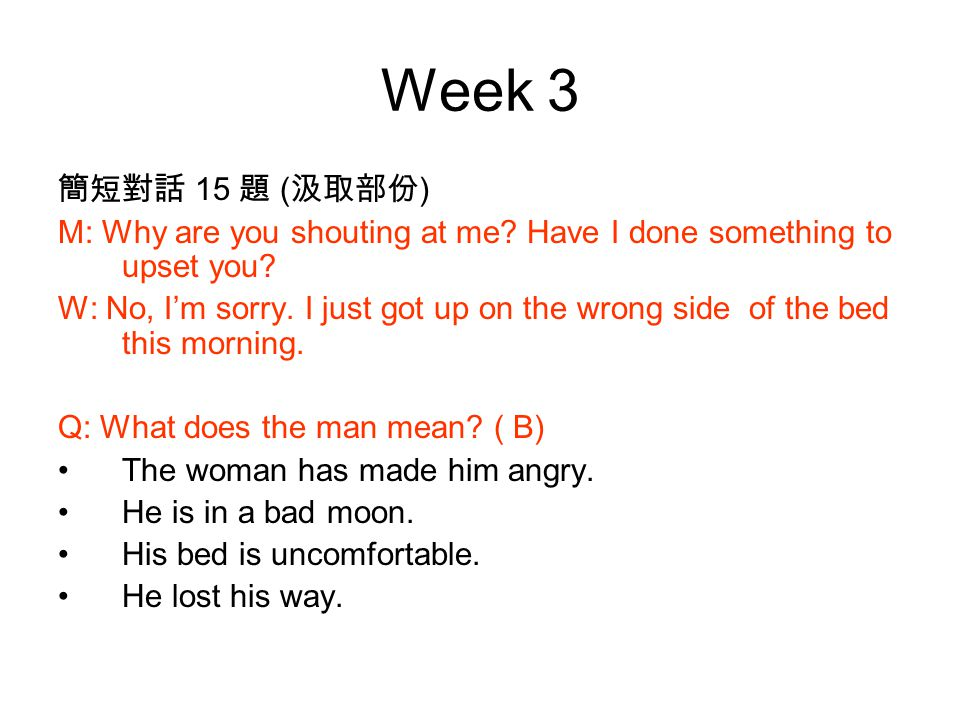 Week 3 簡短對話 15 題 ( 汲取部份 ) M: Why are you shouting at me.