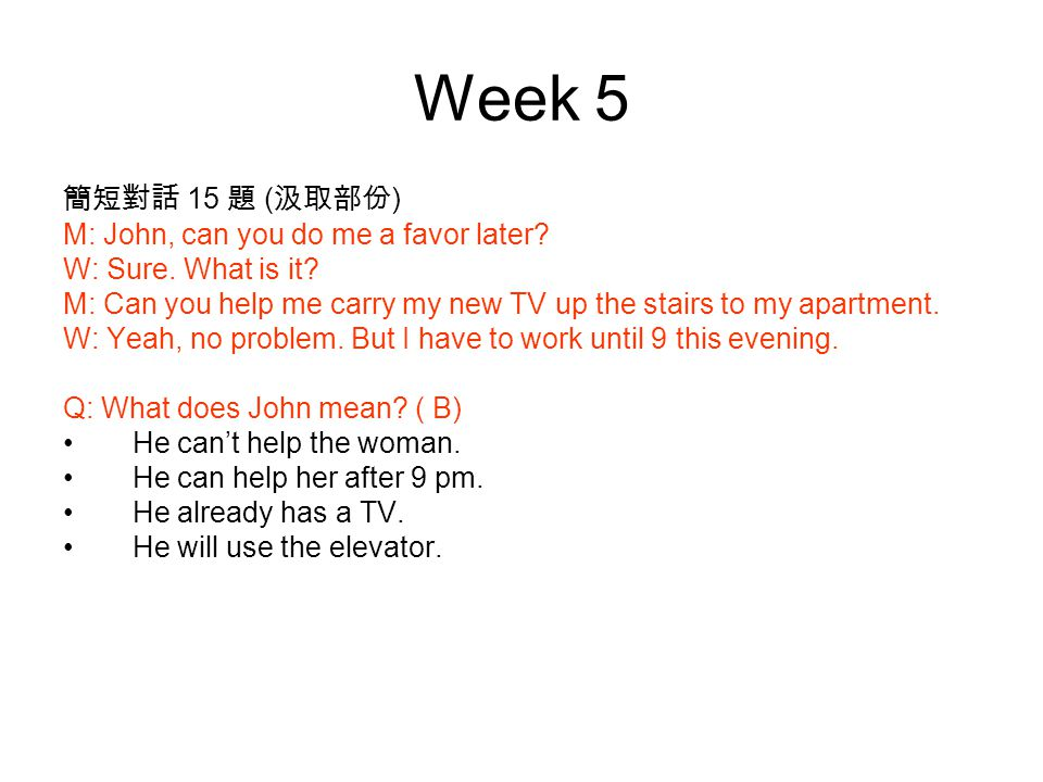 Week 5 簡短對話 15 題 ( 汲取部份 ) M: John, can you do me a favor later.