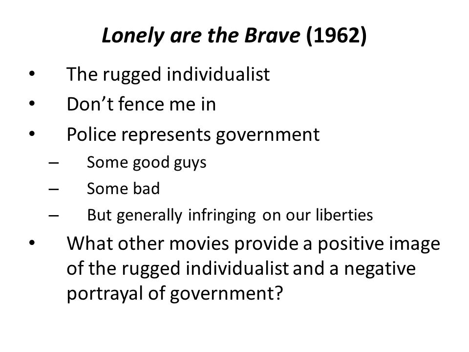 Lonely are the Brave (1962) The rugged individualist Don't fence me in Police represents government – Some good guys – Some bad – But generally infringing on our liberties What other movies provide a positive image of the rugged individualist and a negative portrayal of government