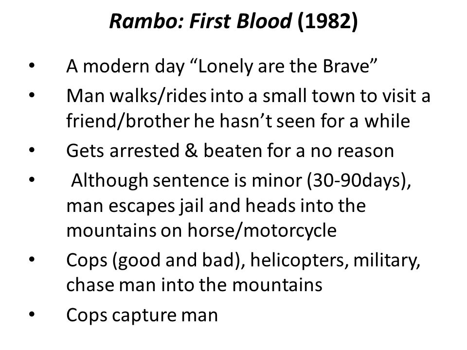 "Rambo: First Blood (1982) A modern day ""Lonely are the Brave"" Man walks/rides into a small town to visit a friend/brother he hasn't seen for a while G"