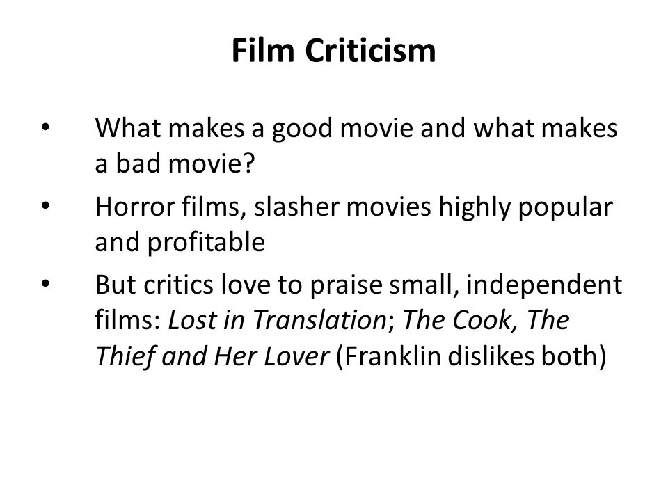 Film Criticism What makes a good movie and what makes a bad movie? Horror films, slasher movies highly popular and profitable But critics love to prai
