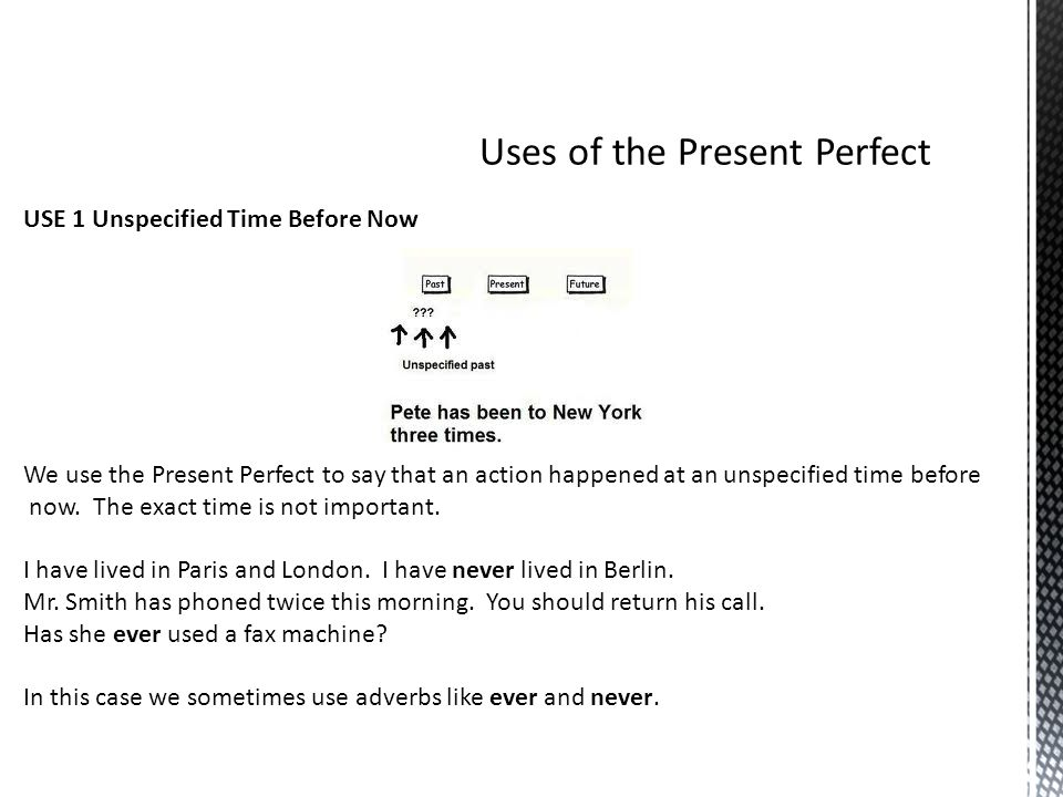 USE 1 Unspecified Time Before Now We use the Present Perfect to say that an action happened at an unspecified time before now. The exact time is not i
