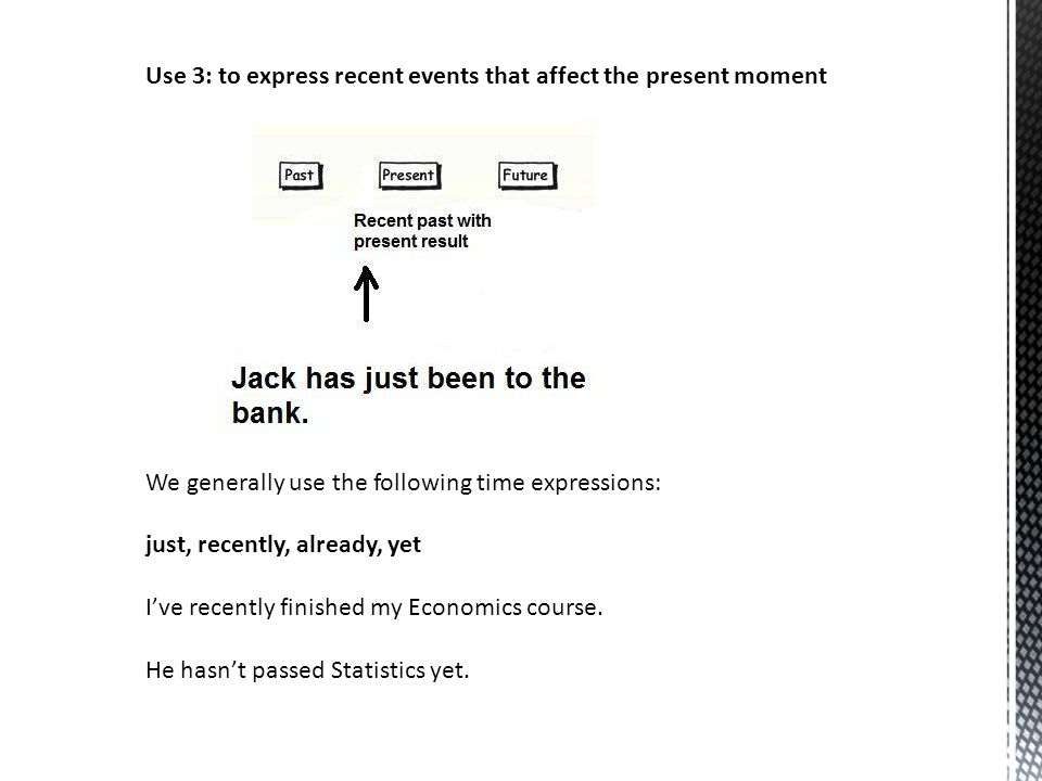 Use 3: to express recent events that affect the present moment We generally use the following time expressions: just, recently, already, yet I've rece