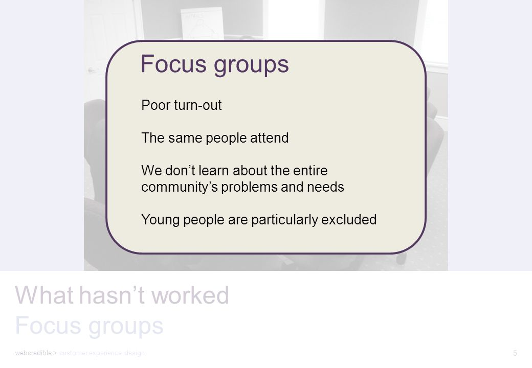 webcredible > customer experience design 5 What hasn't worked Focus groups Poor turn-out The same people attend We don't learn about the entire community's problems and needs Young people are particularly excluded