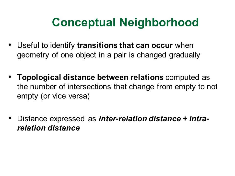 Conceptual Neighborhood Useful to identify transitions that can occur when geometry of one object in a pair is changed gradually Topological distance between relations computed as the number of intersections that change from empty to not empty (or vice versa) Distance expressed as inter-relation distance + intra- relation distance