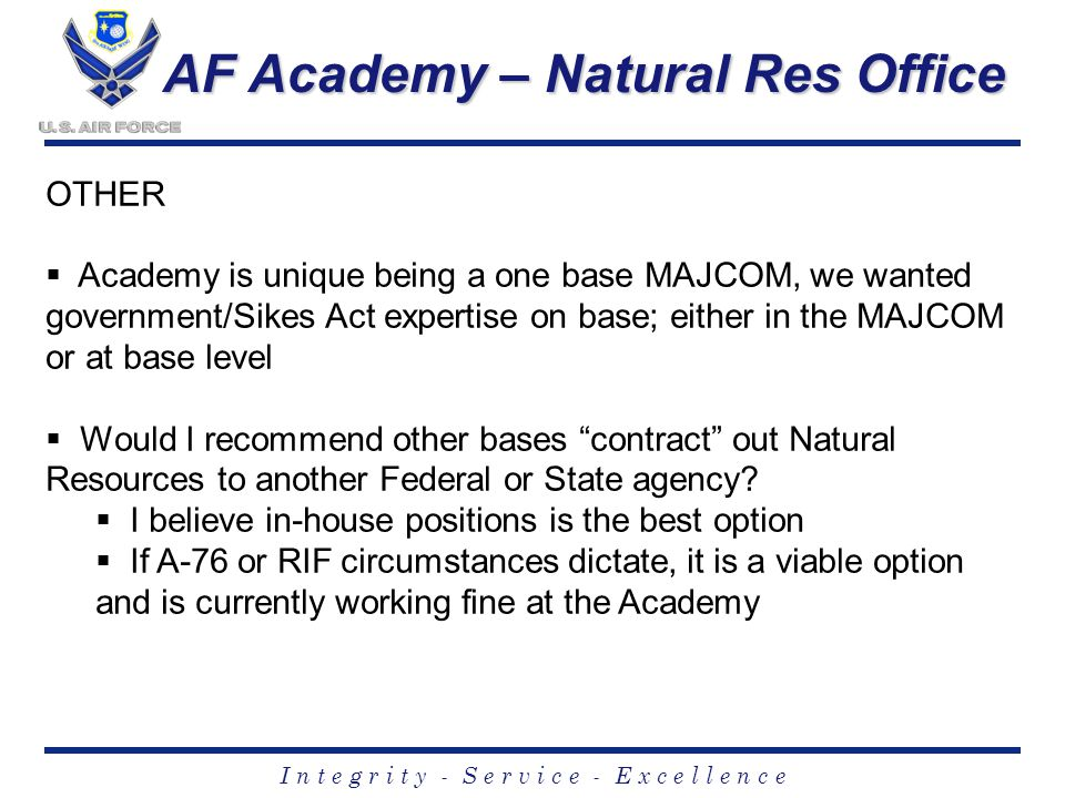 I n t e g r i t y - S e r v i c e - E x c e l l e n c e AF Academy – Natural Res Office OTHER  Academy is unique being a one base MAJCOM, we wanted government/Sikes Act expertise on base; either in the MAJCOM or at base level  Would I recommend other bases contract out Natural Resources to another Federal or State agency.