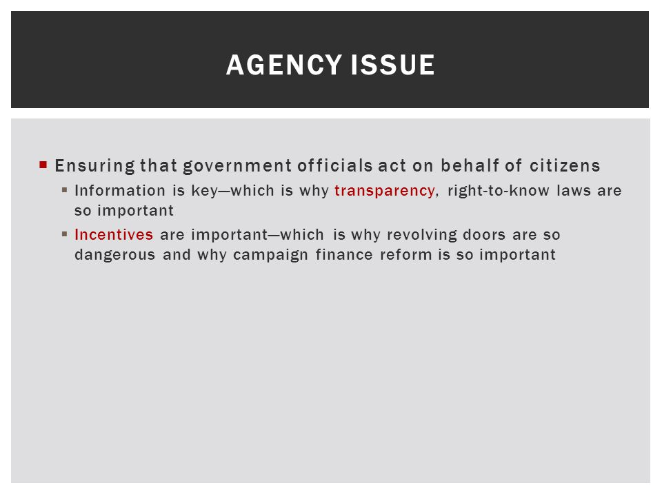 Ensuring that government officials act on behalf of citizens  Information is key—which is why transparency, right-to-know laws are so important  Incentives are important—which is why revolving doors are so dangerous and why campaign finance reform is so important AGENCY ISSUE