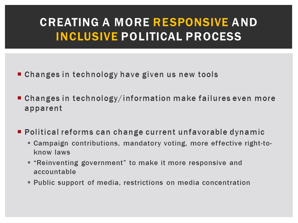  Changes in technology have given us new tools  Changes in technology/information make failures even more apparent  Political reforms can change current unfavorable dynamic  Campaign contributions, mandatory voting, more effective right-to- know laws  Reinventing government to make it more responsive and accountable  Public support of media, restrictions on media concentration CREATING A MORE RESPONSIVE AND INCLUSIVE POLITICAL PROCESS