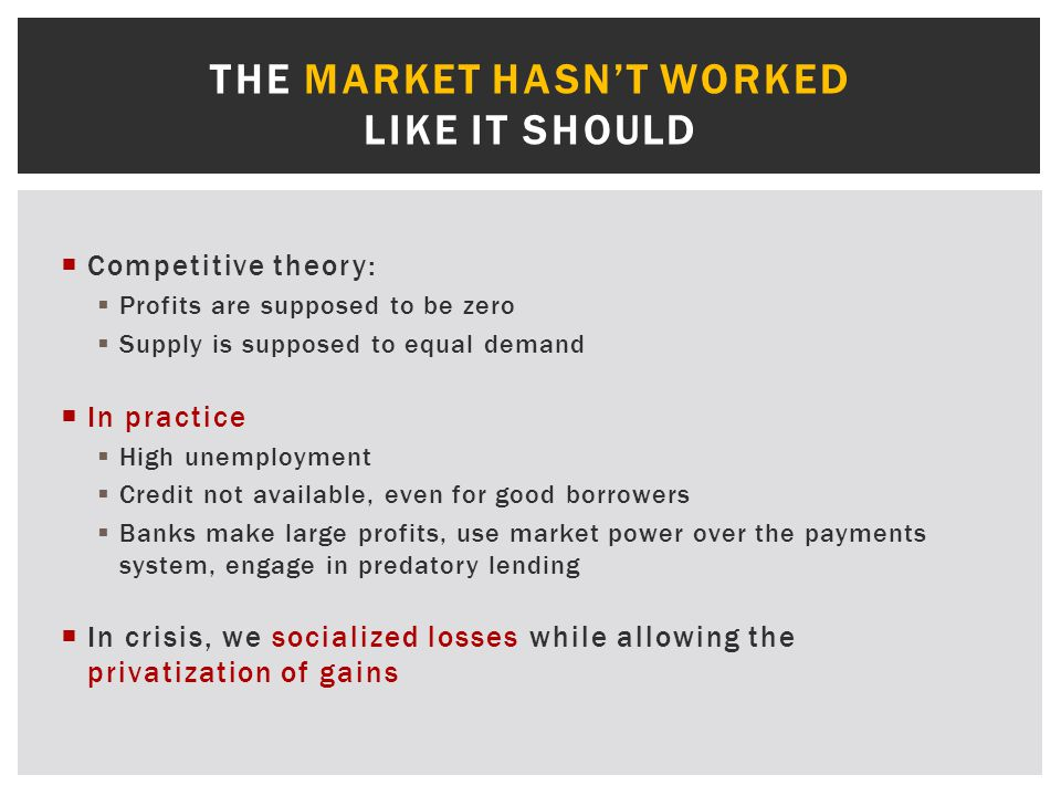  Competitive theory:  Profits are supposed to be zero  Supply is supposed to equal demand  In practice  High unemployment  Credit not available, even for good borrowers  Banks make large profits, use market power over the payments system, engage in predatory lending  In crisis, we socialized losses while allowing the privatization of gains THE MARKET HASN'T WORKED LIKE IT SHOULD