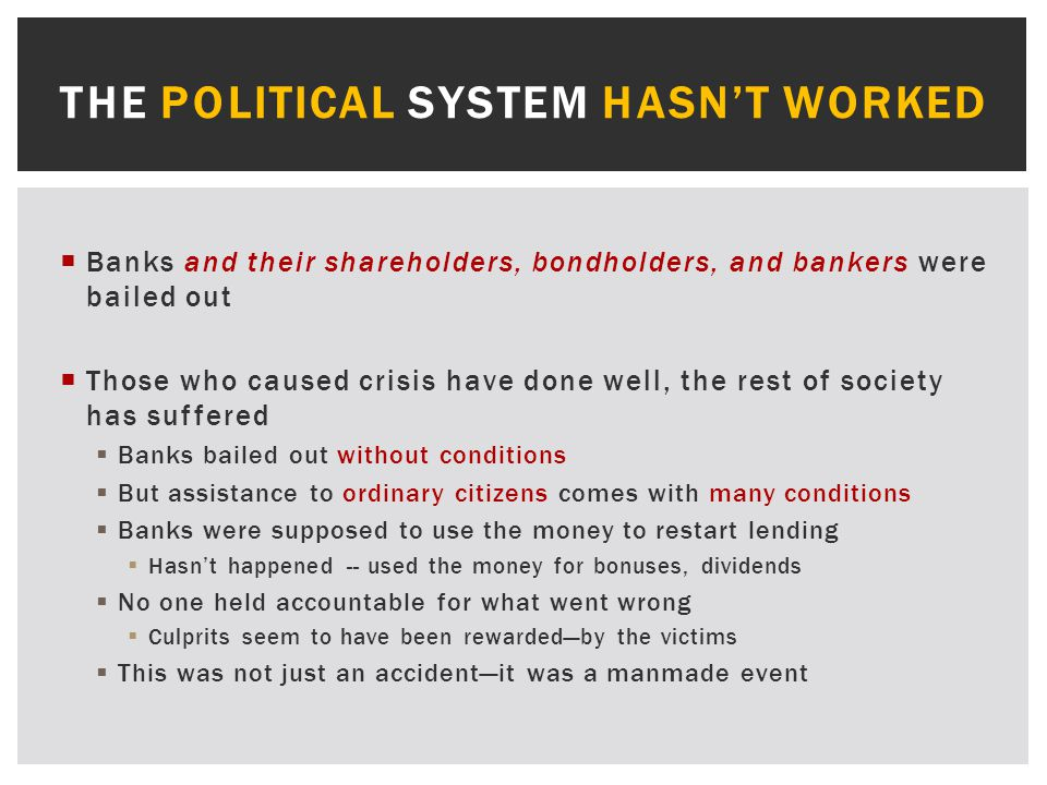  Banks and their shareholders, bondholders, and bankers were bailed out  Those who caused crisis have done well, the rest of society has suffered  Banks bailed out without conditions  But assistance to ordinary citizens comes with many conditions  Banks were supposed to use the money to restart lending  Hasn't happened -- used the money for bonuses, dividends  No one held accountable for what went wrong  Culprits seem to have been rewarded—by the victims  This was not just an accident—it was a manmade event THE POLITICAL SYSTEM HASN'T WORKED