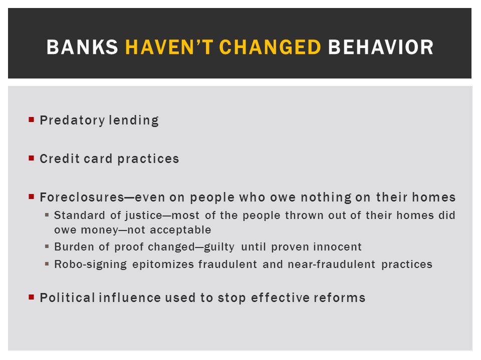  Predatory lending  Credit card practices  Foreclosures—even on people who owe nothing on their homes  Standard of justice—most of the people thrown out of their homes did owe money—not acceptable  Burden of proof changed—guilty until proven innocent  Robo-signing epitomizes fraudulent and near-fraudulent practices  Political influence used to stop effective reforms BANKS HAVEN'T CHANGED BEHAVIOR