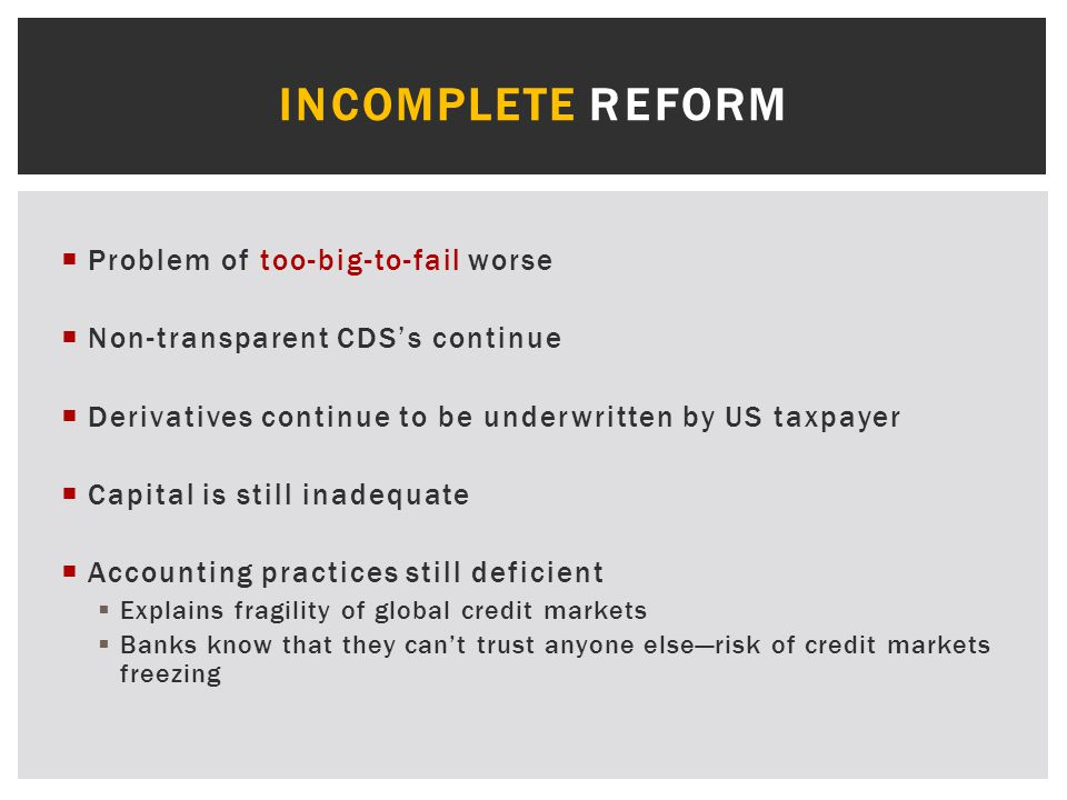  Problem of too-big-to-fail worse  Non-transparent CDS's continue  Derivatives continue to be underwritten by US taxpayer  Capital is still inadequate  Accounting practices still deficient  Explains fragility of global credit markets  Banks know that they can't trust anyone else—risk of credit markets freezing INCOMPLETE REFORM