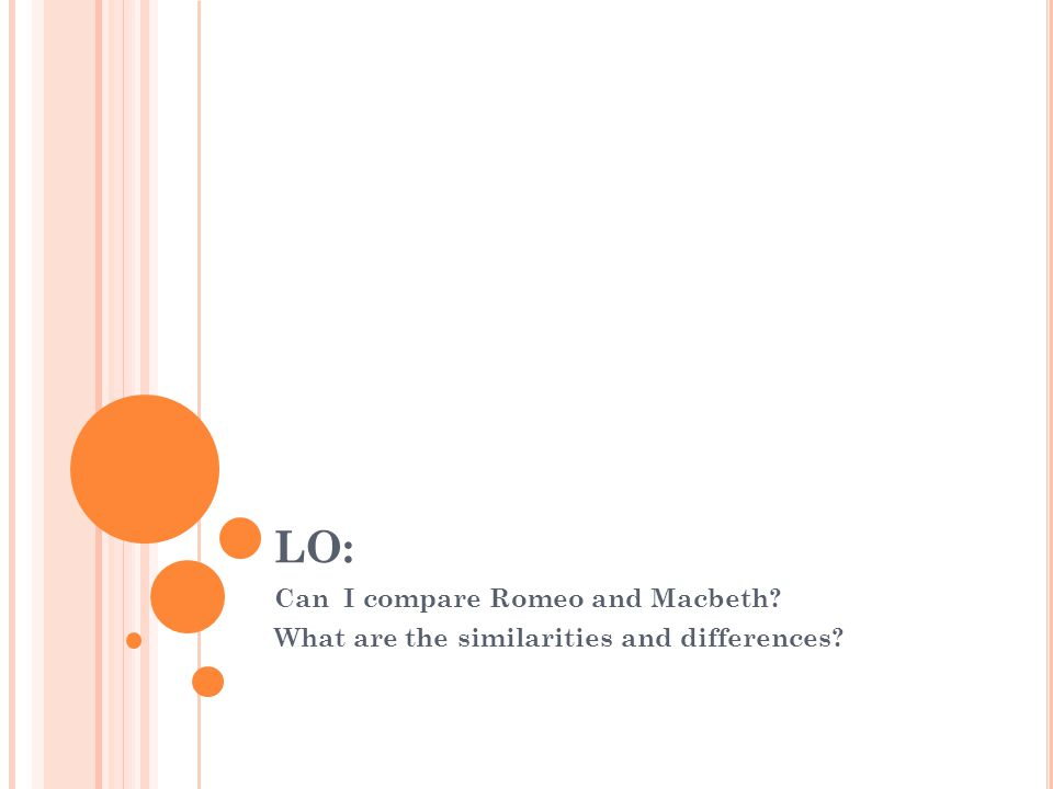 LO: Can I compare Romeo and Macbeth? What are the similarities and differences?
