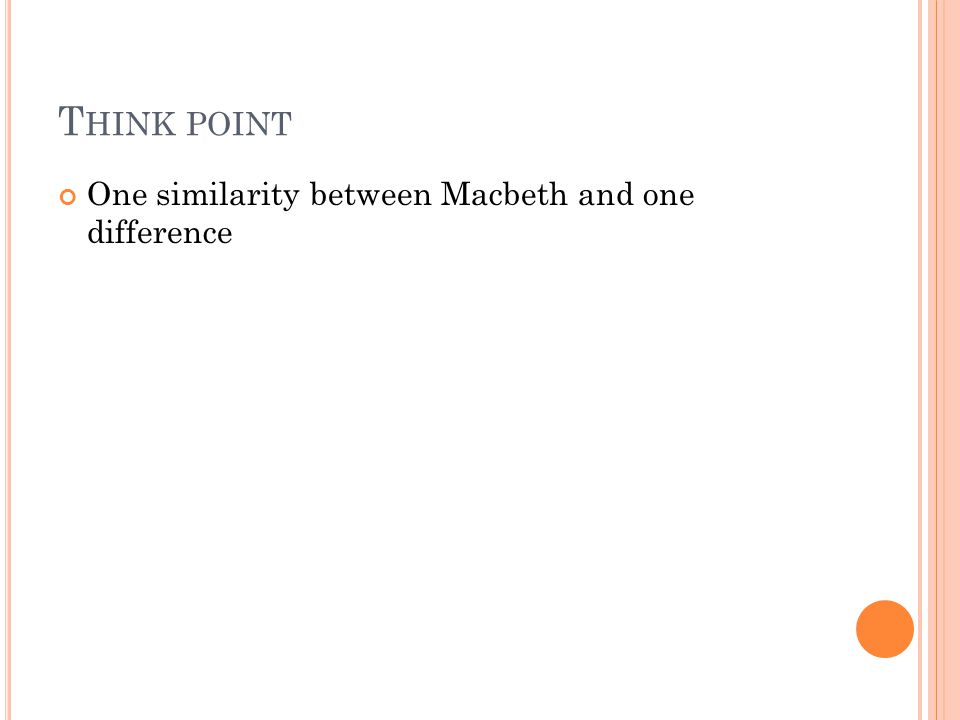 T HINK POINT One similarity between Macbeth and one difference