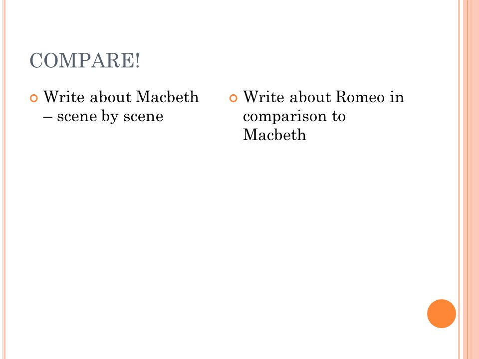 COMPARE! Write about Macbeth – scene by scene Write about Romeo in comparison to Macbeth