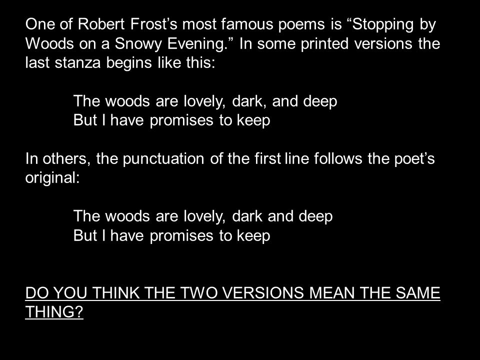 """One of Robert Frost's most famous poems is """"Stopping by Woods on a Snowy Evening."""" In some printed versions the last stanza begins like this: The wood"""