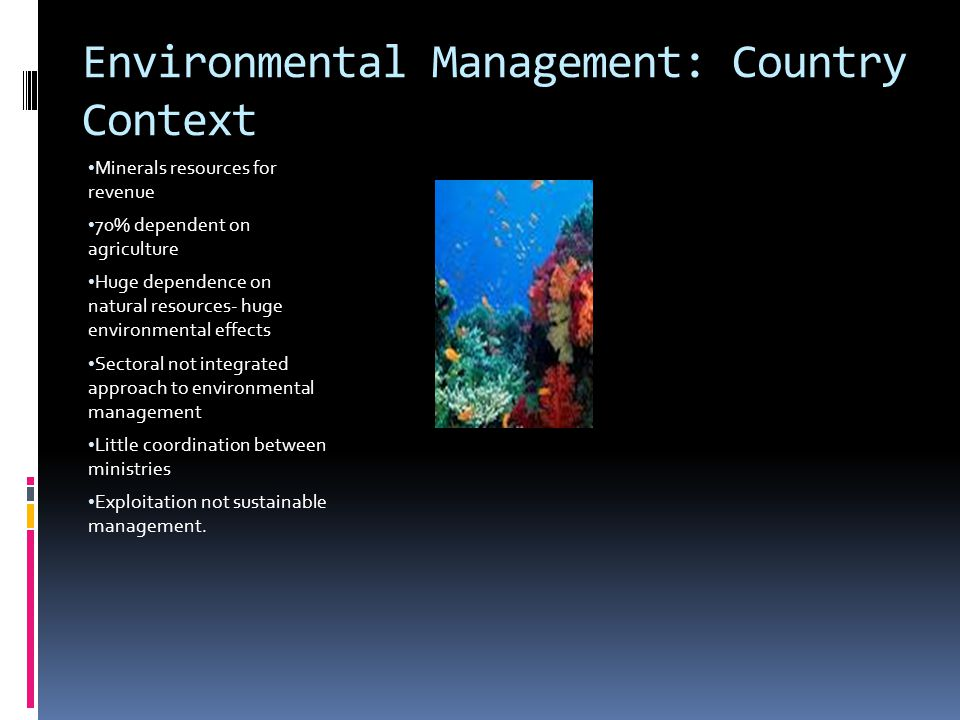 Environmental Management: Country Context Minerals resources for revenue 70% dependent on agriculture Huge dependence on natural resources- huge environmental effects Sectoral not integrated approach to environmental management Little coordination between ministries Exploitation not sustainable management.