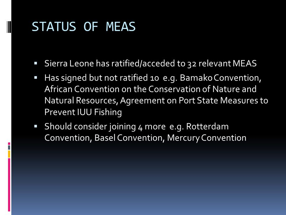 STATUS OF MEAS  Sierra Leone has ratified/acceded to 32 relevant MEAS  Has signed but not ratified 10 e.g.
