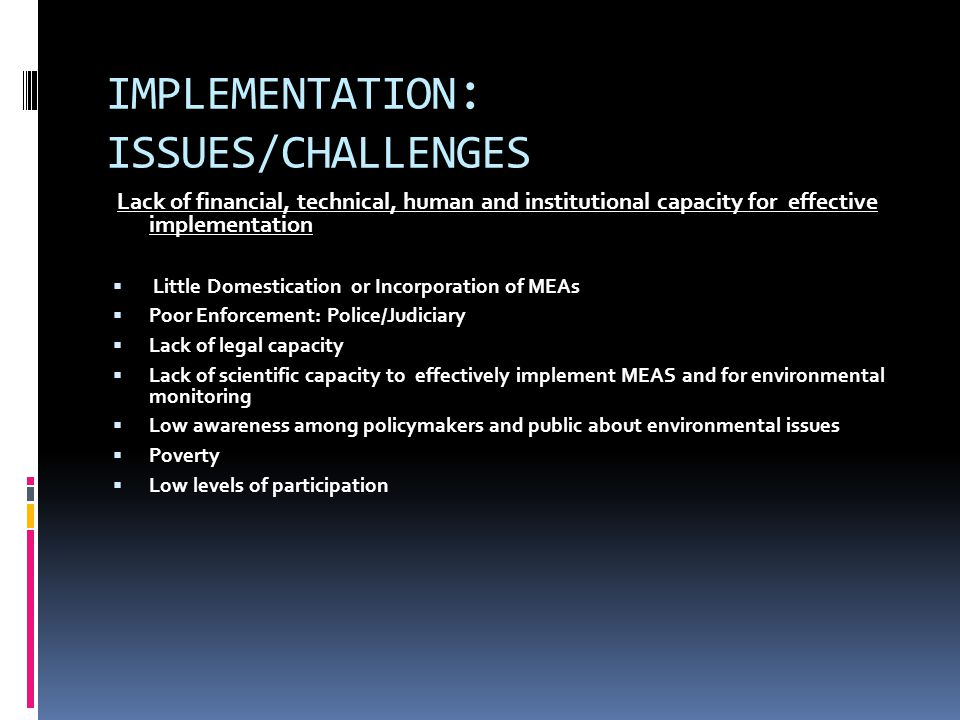 IMPLEMENTATION : ISSUES/CHALLENGES Lack of financial, technical, human and institutional capacity for effective implementation  Little Domestication or Incorporation of MEAs  Poor Enforcement: Police/Judiciary  Lack of legal capacity  Lack of scientific capacity to effectively implement MEAS and for environmental monitoring  Low awareness among policymakers and public about environmental issues  Poverty  Low levels of participation