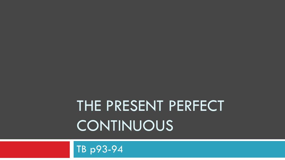 THE PRESENT PERFECT CONTINUOUS TB p93-94