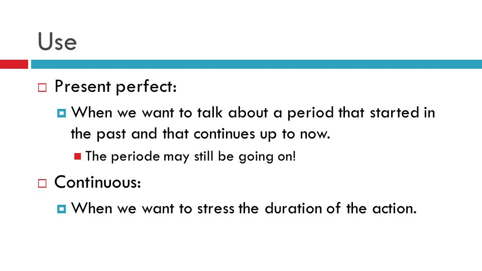 Use  Present perfect:  When we want to talk about a period that started in the past and that continues up to now.