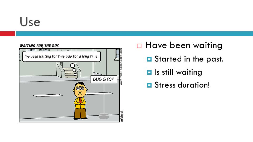 Use  Have been waiting  Started in the past.  Is still waiting  Stress duration!