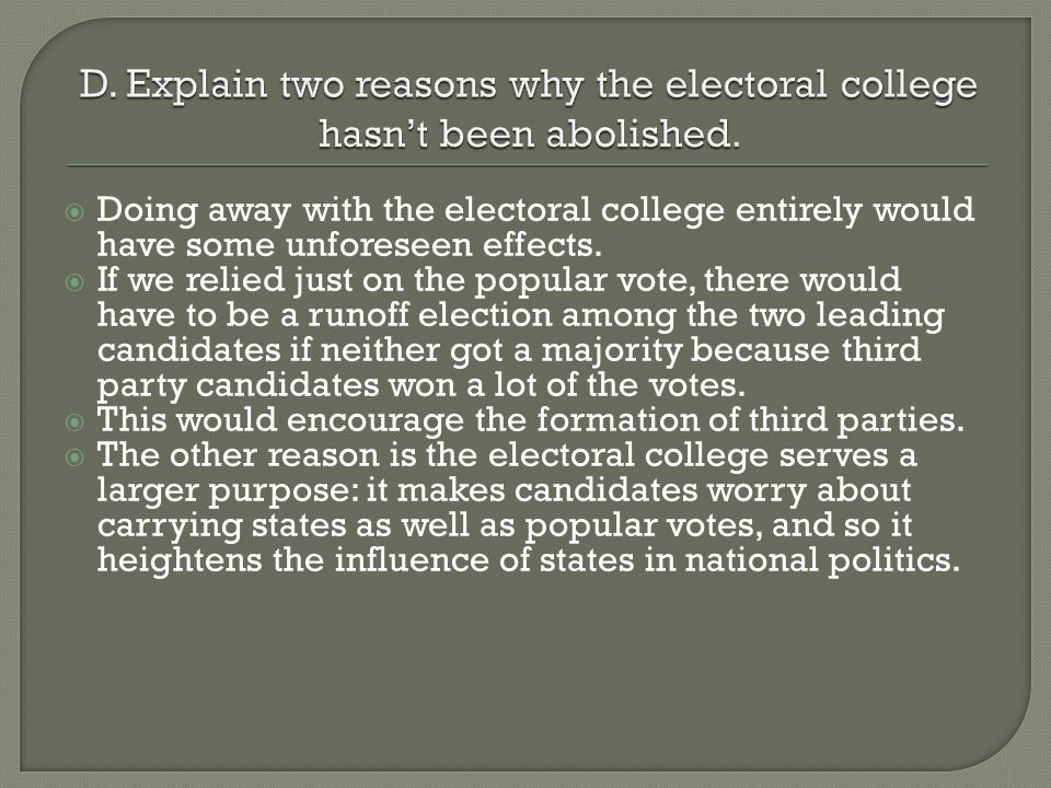  Doing away with the electoral college entirely would have some unforeseen effects.  If we relied just on the popular vote, there would have to be a