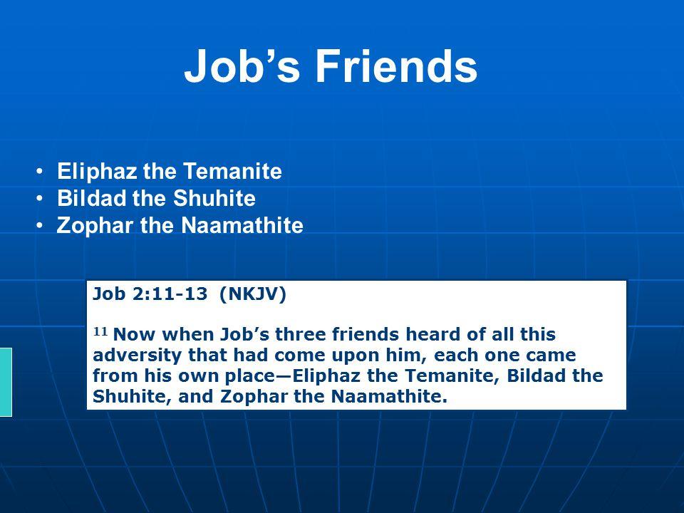 Job's Friends Eliphaz the Temanite Bildad the Shuhite Zophar the Naamathite Job 2:11-13 (NKJV) 11 Now when Job's three friends heard of all this adver