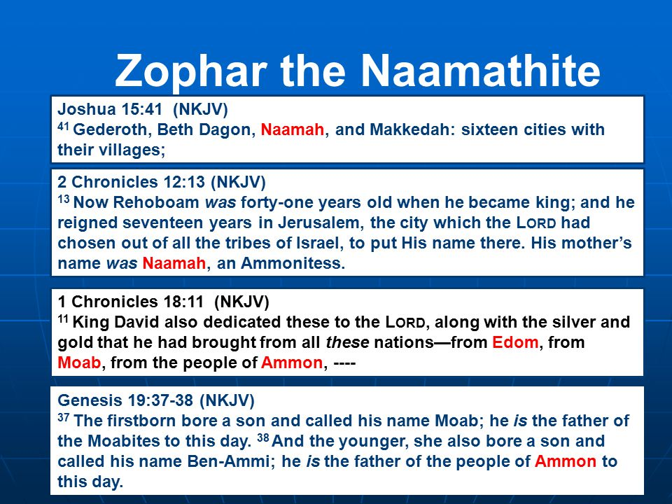 Zophar the Naamathite Joshua 15:41 (NKJV) 41 Gederoth, Beth Dagon, Naamah, and Makkedah: sixteen cities with their villages; 2 Chronicles 12:13 (NKJV) 13 Now Rehoboam was forty-one years old when he became king; and he reigned seventeen years in Jerusalem, the city which the L ORD had chosen out of all the tribes of Israel, to put His name there.