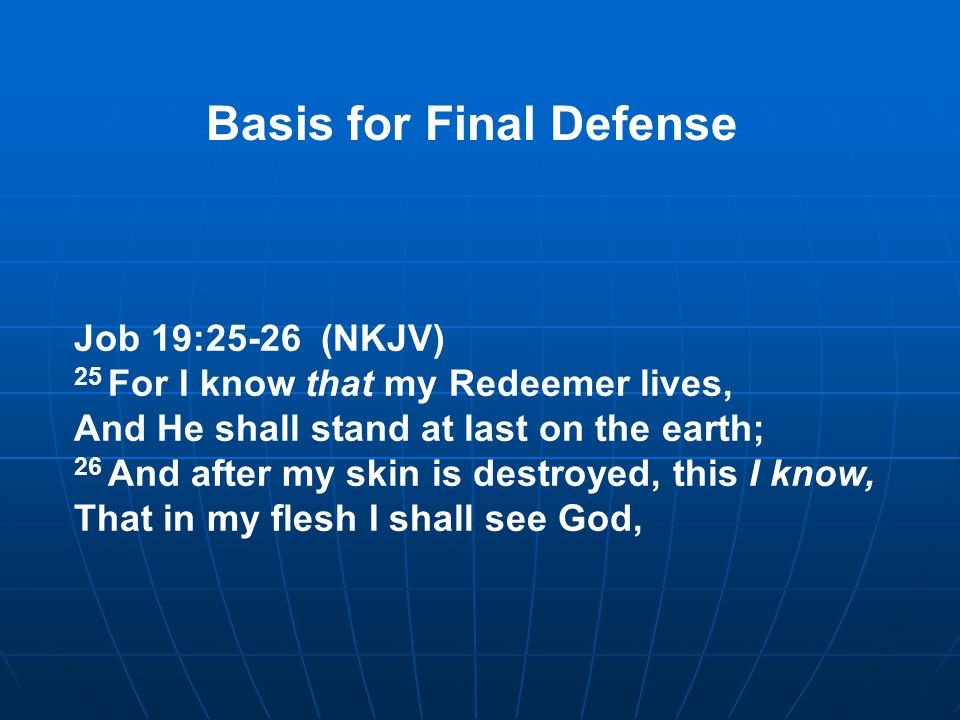 Job 19:25-26 (NKJV) 25 For I know that my Redeemer lives, And He shall stand at last on the earth; 26 And after my skin is destroyed, this I know, That in my flesh I shall see God, Basis for Final Defense
