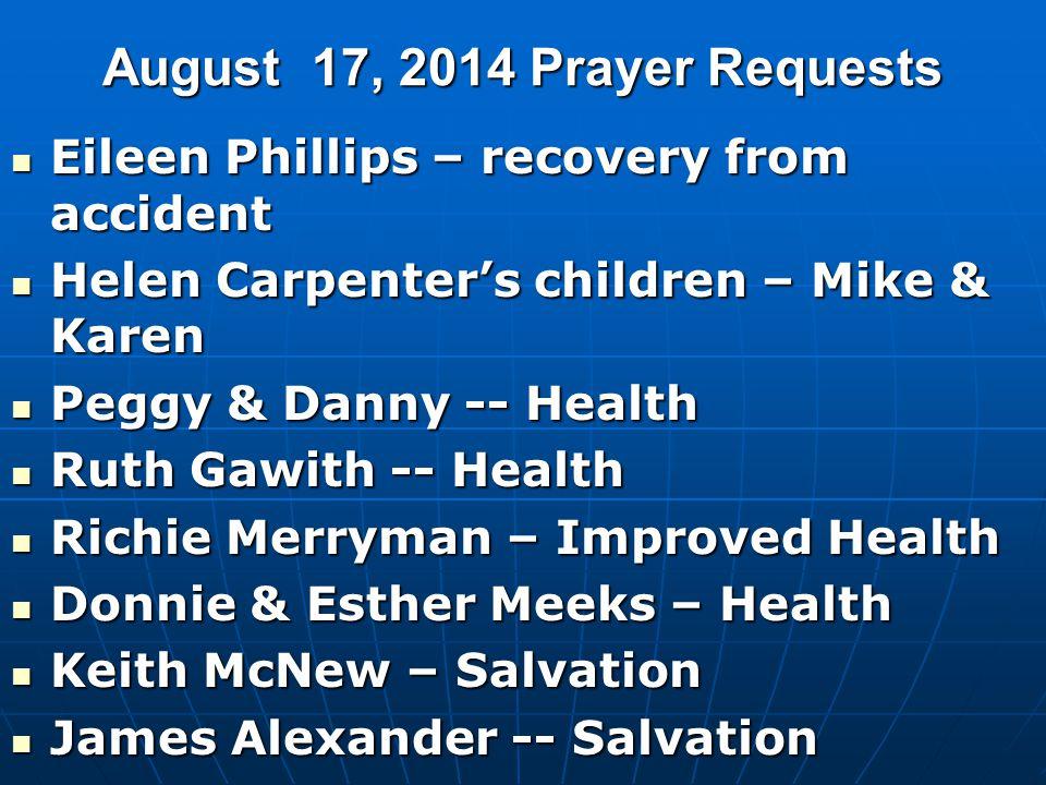 August 17, 2014 Prayer Requests Eileen Phillips – recovery from accident Eileen Phillips – recovery from accident Helen Carpenter's children – Mike &