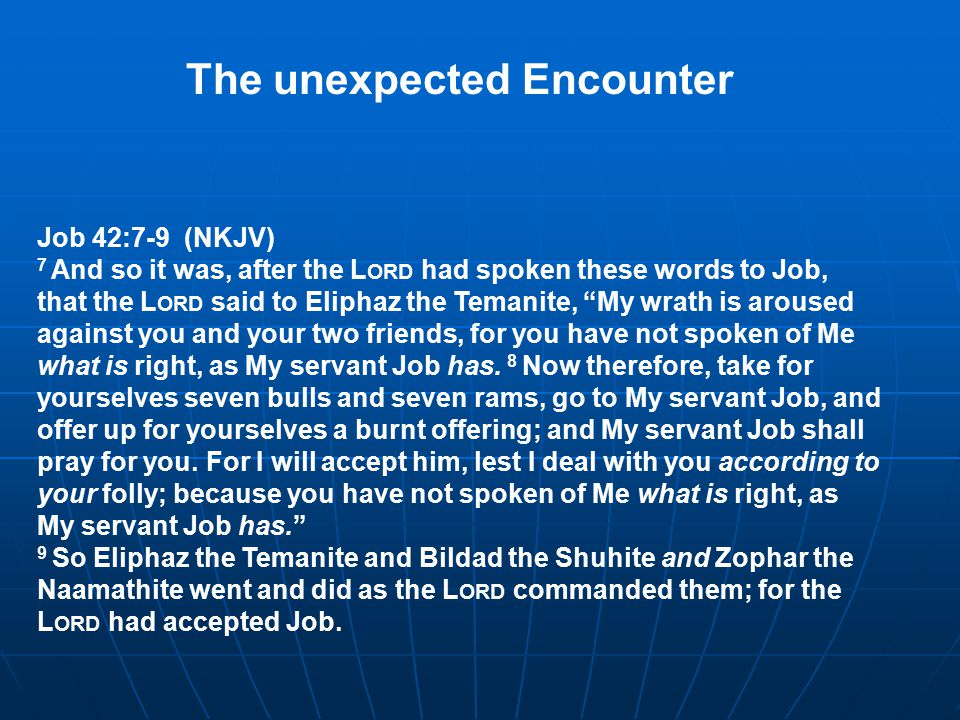 Job 42:7-9 (NKJV) 7 And so it was, after the L ORD had spoken these words to Job, that the L ORD said to Eliphaz the Temanite, My wrath is aroused against you and your two friends, for you have not spoken of Me what is right, as My servant Job has.